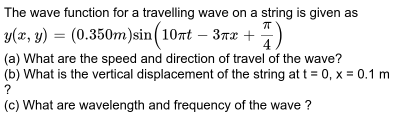 The wave function for a travelling wave on a string is given as  <br> `y(x, y) = (0.350m) sin (10pit -3pix+ (pi)/(4))`  <br> (a) What are the speed and direction of travel of the wave? <br> (b) What is the vertical displacement of the string at t = 0, x = 0.1 m ?  <br> (c) What are wavelength and frequency of the wave ?