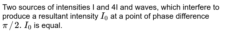 Two sources of intensities I and 4I and waves, which interfere to produce a resultant intensity `I_0` at a point of phase difference `pi//2. I_(0)` is equal.