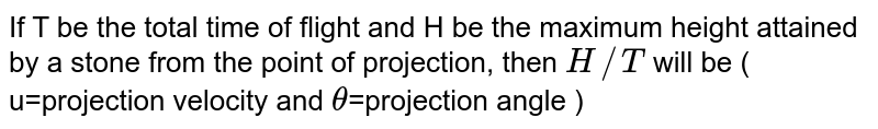 If T be the total time of flight and H be the maximum height attained by a stone from the point of projection, then  `H//T` will be ( u=projection velocity and `theta`=projection angle )