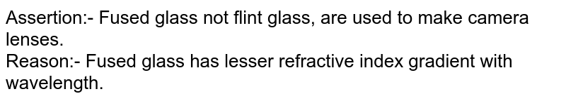 Assertion:- Fused glass not flint glass, are used to make camera lenses. <br> Reason:- Fused glass has lesser refractive index  gradient with wavelength.