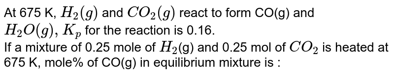 At 675 K, `H_(2)(g)` and `CO_(2)(g)` react to form CO(g) and `H_(2)O(g), K_(p)` for the reaction is 0.16. <br> If a mixture of 0.25 mole of `H_(2)`(g) and 0.25 mol of `CO_(2)` is heated at 675 K, mole% of CO(g) in equilibrium mixture is :