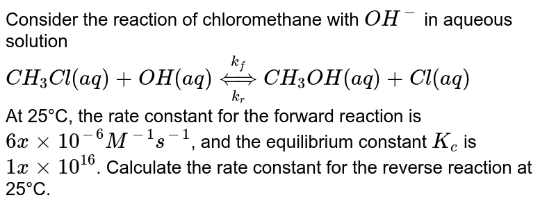 Consider the reaction of chloromethane with `OH^(-)` in aqueous solution <br> `CH_(3)Cl(aq)+OH(aq)underset(k_(r))overset(k_(f))hArrCH_(3)OH(aq)+Cl(aq)` <br> At 25