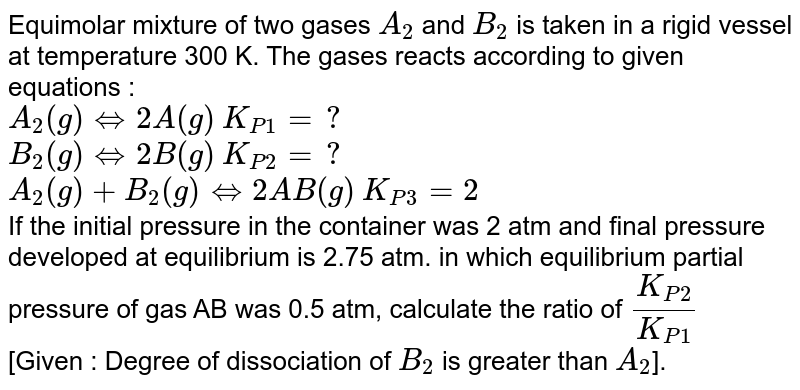 Equimolar mixture of two gases `A_(2)` and `B_(2)` is taken in a rigid vessel at temperature 300 K. The gases reacts according to given equations : <br> `A_(2)(g)hArr2 A (g)`        `K_(P1)=?` <br> `B_(2)(g)hArr2 B (g)`        `K_(P2)=?` <br> `A_(2)(g)+B_(2)(g)hArr2 AB (g)`        `K_(P3)=2` <br> If the initial pressure in the container was 2 atm and final pressure developed at equilibrium is 2.75 atm. in which equilibrium partial pressure of gas AB was 0.5 atm, calculate the ratio of `(K_(P2))/(K_(P1))` <br> [Given : Degree of dissociation of `B_(2)` is greater than `A_(2)`].