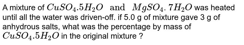 """A mixture of `CuSO_(4).5H_(2)O"""" and """"MgSO_(4)`. `7H_(2)O` was heated until all the water was driven-off. if 5.0 g of mixture gave 3 g of anhydrous salts, what was the percentage by mass of `CuSO_(4).5H_(2)O` in the original mixture ?"""