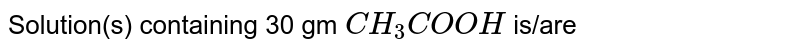 Solution(s) containing 30 gm `CH_(3)COOH` is/are
