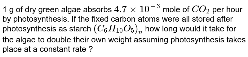 1 g of dry green algae absorbs `4.7 times 10^(-3)` mole of `CO_(2)` per hour by photosynthesis. If the fixed carbon atoms were all stored after photosynthesis as starch `(C_(6)H_(10) O_(5))_(n)` how long would it take for the algae to double their own weight assuming photosynthesis takes place at a constant rate ?