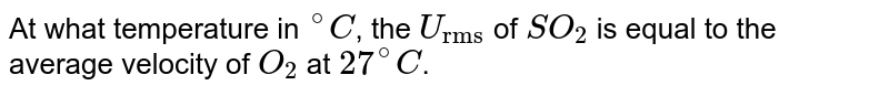 """At what temperature in `""""""""^(@)C`, the `U_(""""rms"""") ` of  `SO_(2)` is equal to the average velocity of `O_(2)` at `27^(@)C`."""