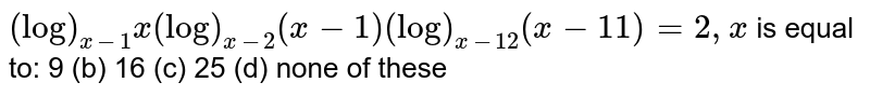 `(log)_(x-1)x (log)_(x-2)(x-1)  (log)_(x-12)(x-11)=2,x` is equal to: 9 (b) 16   (c) 25 (d) none of these