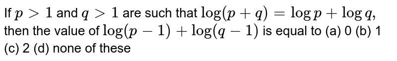If `p >1` and `q >1` are such that `log(p+q)=logp+logq ,`then the value of `log(p-1)+log(q-1)` is equal to (a) 0 (b) 1 (c) 2 (d) none of these