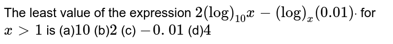 The least value of the expression `2(log)_(10)x-(log)_x(0.01)dot` for `x >1` is (a)`10` (b)` 2`   (c) `-0. 01`  (d)` 4`