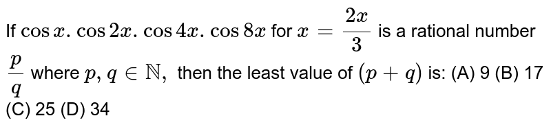If `cosx.cos2x.cos4x.cos8x` for `x=(2x)/3` is a rational number `p/q` where `p,q in NN,` then the least value of `(p+q)` is: (A) 9 (B) 17 (C) 25 (D) 34