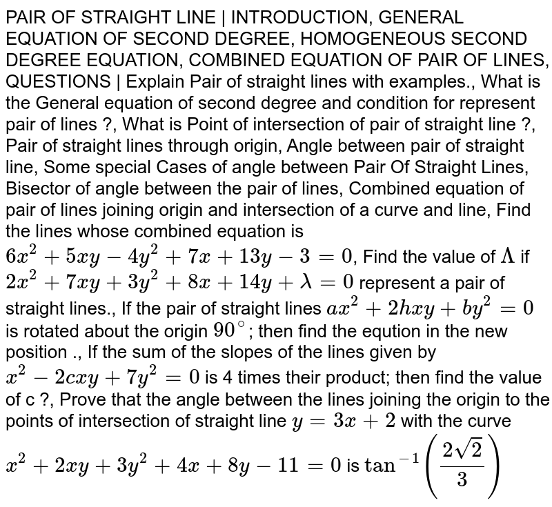 PAIR OF STRAIGHT LINE | INTRODUCTION, GENERAL EQUATION OF SECOND DEGREE, HOMOGENEOUS SECOND DEGREE EQUATION, COMBINED EQUATION OF PAIR OF LINES, QUESTIONS | Explain Pair of straight lines with examples., What is the General equation of second degree and condition for represent pair of lines ?, What is Point of intersection of pair of straight line ?, Pair of straight lines through origin, Angle between pair of straight line, Some special Cases of angle between Pair Of Straight Lines, Bisector of angle between the pair of lines, Combined equation of pair of lines joining origin and intersection of a curve and line, Find the lines whose combined equation is `6x^2+5xy-4y^2+7x+13y-3=0`, Find the value of `Lambda` if `2x^2+7xy+3y^2+8x+14y+lambda=0` represent a pair of straight lines., If the pair of straight lines `ax^2+2hxy+by^2=0` is rotated about the origin `90^@`; then find the eqution in the new position ., If the sum of the slopes of the lines given by `x^2-2cxy+7y^2=0` is 4 times their product; then find the value of c ?, Prove that the angle between the lines joining the origin to the points of intersection of straight line `y=3x+2` with the curve `x^2+2xy+3y^2+4x+8y-11=0` is `tan^(-1)((2sqrt2)/3)`