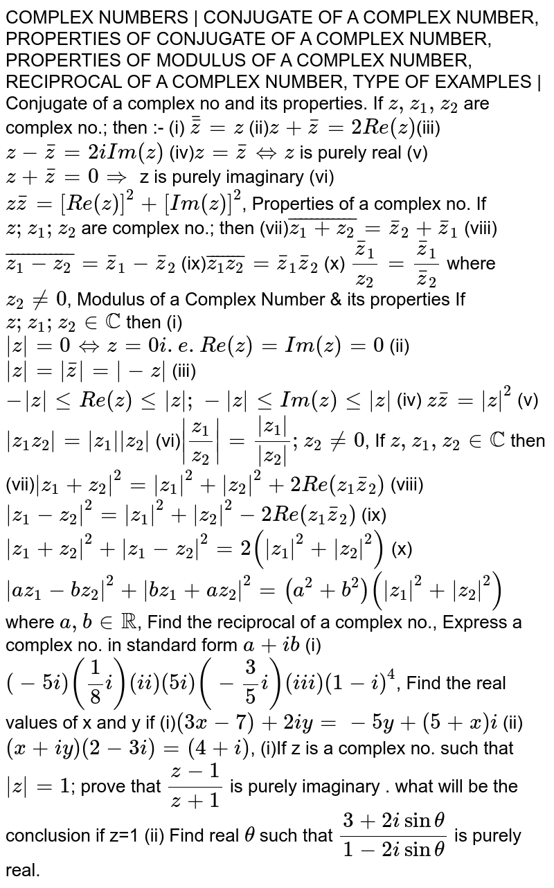 COMPLEX NUMBERS | CONJUGATE OF A COMPLEX NUMBER, PROPERTIES OF CONJUGATE OF A COMPLEX NUMBER, PROPERTIES OF MODULUS OF A COMPLEX NUMBER, RECIPROCAL OF A COMPLEX NUMBER, TYPE OF EXAMPLES | Conjugate of a complex no and its properties. If `z, z_1, z_2` are complex no.; then :- (i) `bar(barz)=z` (ii)`z+barz=2Re(z)`(iii)`z-barz=2i Im(z)` (iv)`z=barz hArr z` is purely real (v) `z+barz=0implies` z is purely imaginary (vi)`zbarz=[Re(z)]^2+[Im(z)]^2`, Properties of a complex no. If `z;z_1;z_2` are complex no.; then (vii)`bar(z_1+z_2)=barz_2+barz_1` (viii)`bar(z_1-z_2)=barz_1-barz_2` (ix)`bar(z_1z_2)=barz_1barz_2` (x) `(barz_1)/z_2=barz_1/barz_2` where `z_2!=0`, Modulus of a Complex Number & its properties If `z;z_1;z_2inCC` then (i)`|z|=0hArrz=0 i.e. Re(z)=Im(z)=0` (ii)`|z|=|barz|=|-z|` (iii) `-|z|leRe(z)le|z|;-|z|leIm(z)le|z|` (iv) `zbarz=|z|^2` (v)`|z_1z_2|=|z_1||z_2|` (vi)`|(z_1)/(z_2)|=|z_1|/|z_2|; z_2!=0`, If `z,z_1,z_2inCC` then (vii)`|z_1+z_2|^2=|z_1|^2+|z_2|^2+2Re(z_1barz_2)` (viii)`|z_1-z_2|^2=|z_1|^2+|z_2|^2-2Re(z_1barz_2)` (ix)`|z_1+z_2|^2+|z_1-z_2|^2=2(|z_1|^2+|z_2|^2)` (x) `|az_1-bz_2|^2+|bz_1+az_2|^2=(a^2+b^2)(|z_1|^2+|z_2|^2)` where `a,b in RR`, Find the reciprocal of a complex no., Express a complex no. in standard form `a+ib` (i) `(-5i)(1/8 i) (ii)(5i)(-3/5i) (iii) (1-i)^4`, Find the real values of x and y if (i)`(3x-7)+2iy=-5y+(5+x)i` (ii)`(x+iy)(2-3i)=(4+i)`, (i)If z is a complex no. such that `|z|=1`; prove that `(z-1)/(z+1)` is purely imaginary . what will be the conclusion if z=1 (ii) Find real `theta` such that `(3+2isintheta)/(1-2isintheta)` is purely real.
