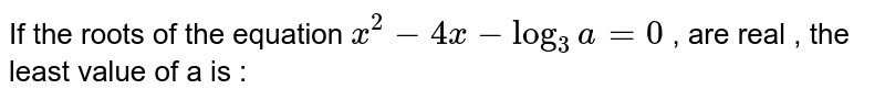 If the roots of the equation `x^(2)-4x-log_3 a=0` , are real , the least  value of a is :