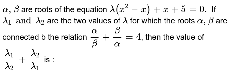 `alpha , beta ` are roots of the equation `lambda(x^(2)-x)+x+5=0.` If `lambda_1 and lambda_2` are the two values of ` lambda ` for which the roots ` alpha , beta ` are connected b the relation `(alpha )/(beta)+(beta)/(alpha)=4`, then the value of `(lambda_1)/(lambda_2)+(lambda_2)/(lambda_1)` is :