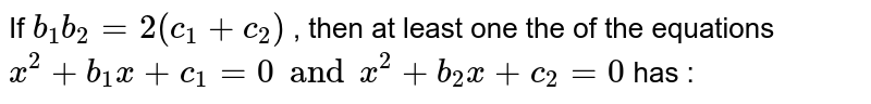 If `b_1b_2=2(c_1+c_2)` , then at least  one the of the equations `x^(2) +b_1x+c_1=0 and x^(2)+b_2x+c_2=0` has :