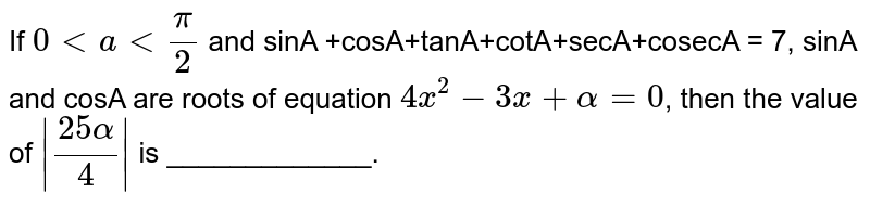 If `0 lt a lt (pi)/(2)` and sinA +cosA+tanA+cotA+secA+cosecA = 7, sinA and cosA are roots of equation `4x^(2) -3x +alpha = 0`, then the value of ` (25alpha)/(4) ` is _____________.
