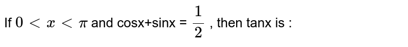 If `0 lt x lt pi` and cosx+sinx = `(1)/(2)` , then tanx is :