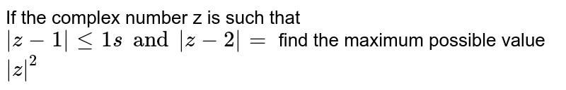 If the complex number z is such that ` z-1 le1sand z-2 =` find the maximum possible value  ` z ^(2)`