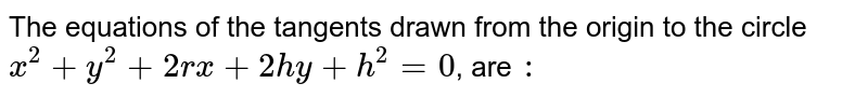 The equations of the tangents drawn from the origin to the circle `x^(2) +y^(2) +2r x +2hy+h^(2) =0`, are `:`