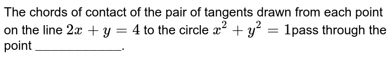 """The chords of contact of the pair of tangents drawn from each point on the line `2x + y =4` to the circle `x^(2) +y^(2) =1`pass through the point `""""___________""""`."""