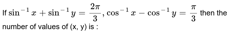 If `sin^(-1)x+sin^(-1)y=(2pi)/(3), cos^(-1)x-cos^(-1)y=(pi)/(3)` then the number of values of (x, y) is :