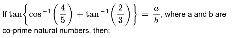 If  ` tan {cos^(-1)((4)/(5))+tan^(-1)((2)/(3))}=(a)/(b)`, where a and b are co-prime natural numbers, then: