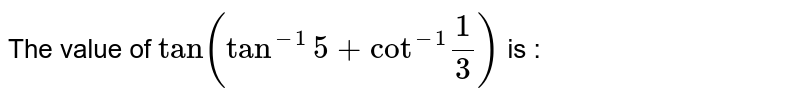 """The value of `tan(tan^(-1)5+""""cot""""^(-1)(1)/(3))` is :"""