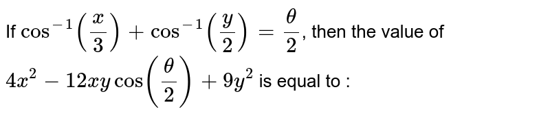 If `cos^(-1)((x)/(3))+cos^(-1)((y)/(2))=(theta)/(2)`, then the value of  `4x^(2)-12xy cos((theta)/(2))+9y^(2)` is equal to :
