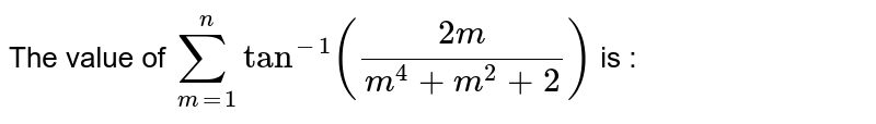 """The value of  ` sum_(m=1)^(n) """"tan""""^(-1)((2m)/(m^(4) + m^(2) +2 )) ` is :"""