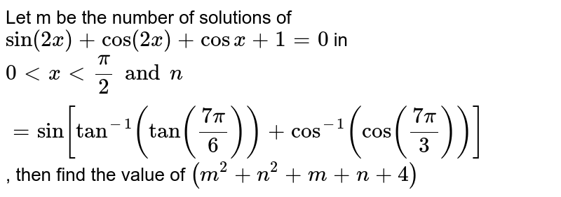 Let m be the number of solutions of  `sin(2x)+cos(2x)+cosx+1=0` in `0 lt x lt (pi)/(2) and  n = sin [tan^(-1)(tan((7pi)/(6)))+cos^(-1)(cos((7pi)/(3)))]`, then find the value of `(m^(2)+n^(2)+m+n+4)`