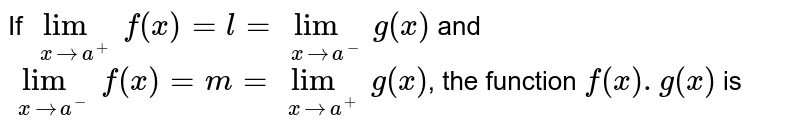 If `lim_(xtoa^(+))f(x)=l=lim_(xtoa^(-))g(x)` and `lim_(xtoa^(-))f(x)=m=lim_(xtoa^(+))g(x)`,  the function `f(x).g(x)` is