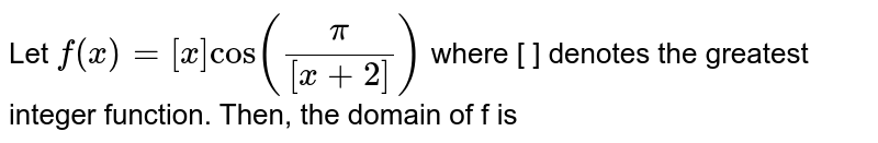 Let `f(x)=[x]cos ((pi)/([x+2]))` where [ ] denotes the greatest integer function. Then, the domain of f is