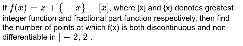 If `f(x)+x+{-x}+[x]`, where [x] and {x} denotes greatest integer function and fractional part function respectively, then find the number of points at which   f(x) is both discontinuous and non-differentiable in  `[-2,2]`.