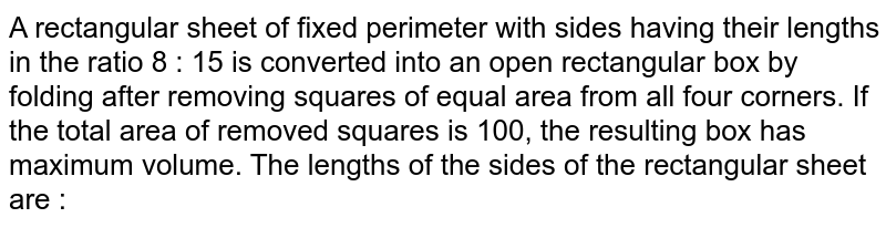 A rectangular sheet of fixed perimeter with sides having their lengths in the ratio 8 : 15 is converted into  an open rectangular box by folding after removing squares of equal area from all four corners. If the total  area of removed squares is 100, the resulting box has maximum volume. The lengths of the sides of the  rectangular sheet are :
