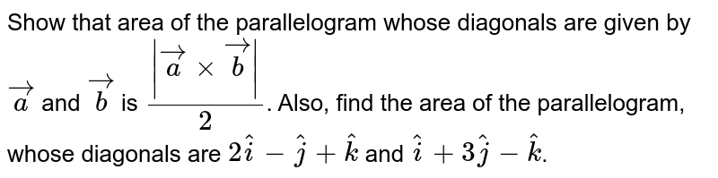 Show that area of the parallelogram whose diagonals are given by `veca` and `vecb` is `(|veca xx vecb|)/2`. Also, find the area of the parallelogram, whose diagonals are `2hati - hatj + hatk` and `hati + 3hatj - hatk`.