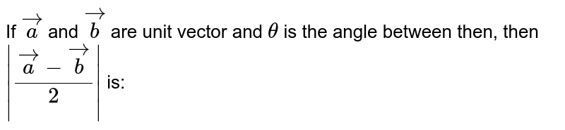 If `veca` and `vecb` are unit vector and `theta` is the angle between then, then ` (veca - vecb)/2 ` is: