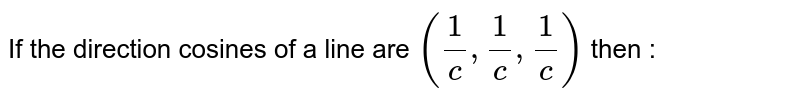 If the direction cosines of a line are  `((1)/(c ) , (1)/(c ), (1)/(c ))` then :