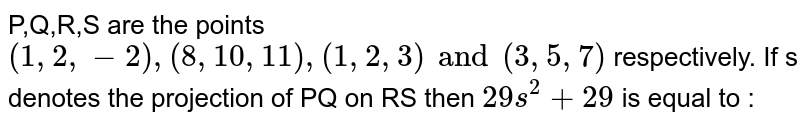 P,Q,R,S are the points `(1,2,-2), (8,10,11), (1,2,3) and (3,5,7)` respectively. If s denotes the projection of PQ on RS then `29s^(2) + 29` is equal to :