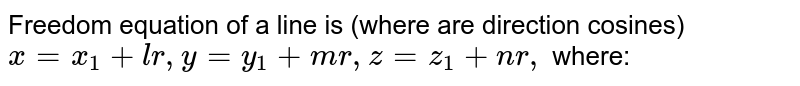 Freedom equation of a line is (where  are direction cosines)  <br> `x = x_(1) + lr, y =y_(1) +mr, z=z_(1) + nr,` where: