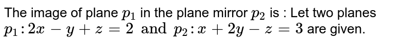 The image of plane `p _(1)` in the plane mirror `p _(2)` is : Let two planes `p_(1): 2x -y +z =2 and p _(2) : x+ 2y -z=3` are given.