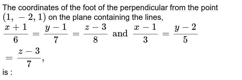 The coordinates of the foot of the perpendicular from the point ` (1,-2,1)` on the plane containing the lines, `(x +1)/(6) = ( y-1)/(7) = (z-3)/(8) and (x-1)/(3) = (y-2)/(5) = (z-3)/(7), ` is :
