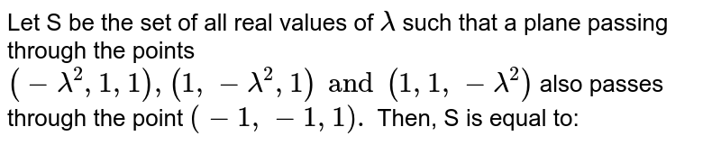 Let S be the set of all real values of `lamda` such that a plane passing through the points `(-lamda^(2), 1,1), (1, -lamda ^(2),1) and (1, 1, - lamda^(2))` also passes through the point  `(-1,-1,1).` Then, S is equal to: