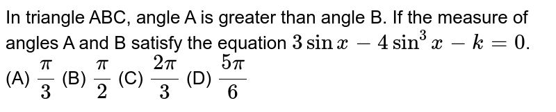In triangle ABC, angle A is greater than angle B. If the measure of angles A and B satisfy the equation `3sinx-4sin^3x-k=0`.       (A) `pi/3`   (B)  `pi/2`   (C) `(2pi)/3`   (D) `(5pi)/6`