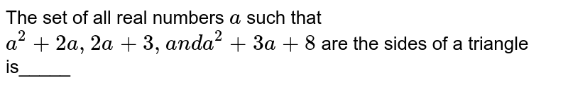 The set of all real numbers `a` such that `a^2+2a ,2a+3,a n da^2+3a+8` are the sides of a triangle is_____