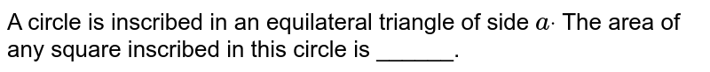 A circle is inscribed in an equilateral triangle of side `adot` The area of any square inscribed in this circle is ______.