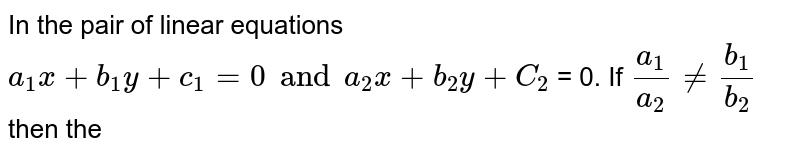 In the pair of linear equations `a_1x+b_1y+c_1=0 and a_2x+ b_2y + C_2` = 0. If `a_1/a_2 ne b_1/b_2` then the