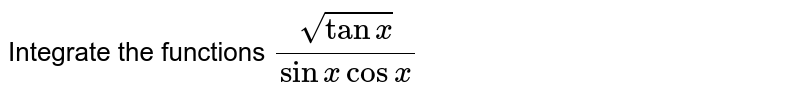 Integrate the functions `(sqrt(tanx))/(sinxcosx)`