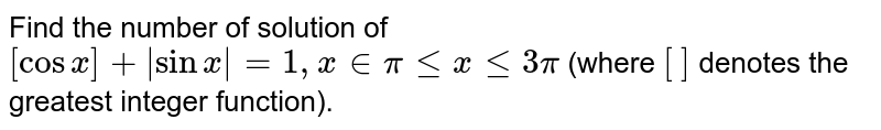 Find the number of solution of `[cosx]+|sinx|=1, x inpilt=xlt=3pi` (where ` [  ` `]` denotes the greatest integer function).