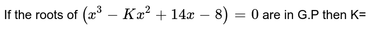 If the roots of `(x^(3)-Kx^(2)+14x-8)=0` are in G.P then K=